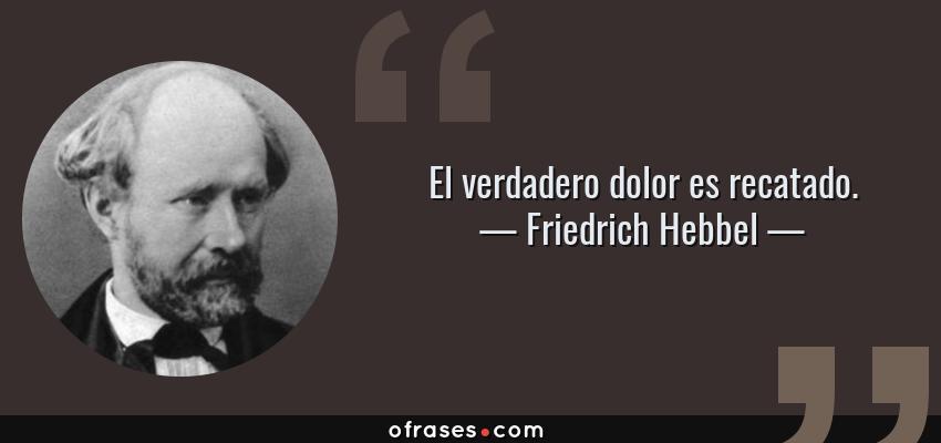 Frases de Friedrich Hebbel - El verdadero dolor es recatado.