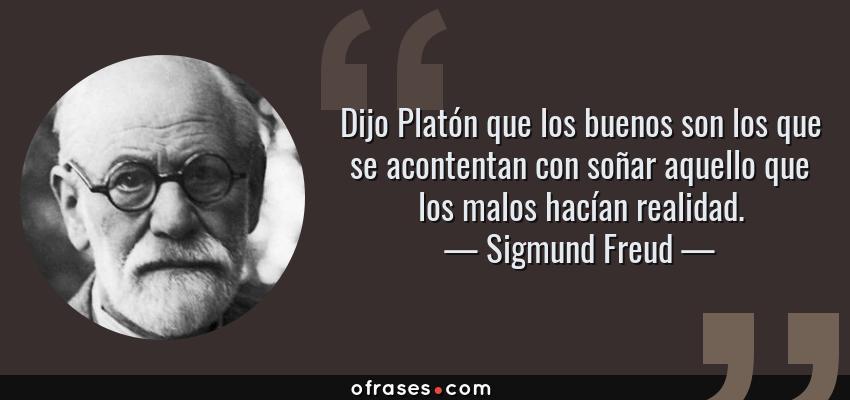 Frases de Sigmund Freud - Dijo Platón que los buenos son los que se acontentan con soñar aquello que los malos hacían realidad.