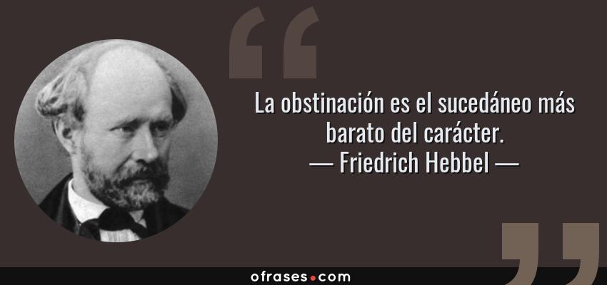 Frases de Friedrich Hebbel - La obstinación es el sucedáneo más barato del carácter.