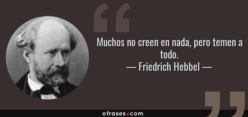 Frases de Friedrich Hebbel - Muchos no creen en nada, pero temen a todo.