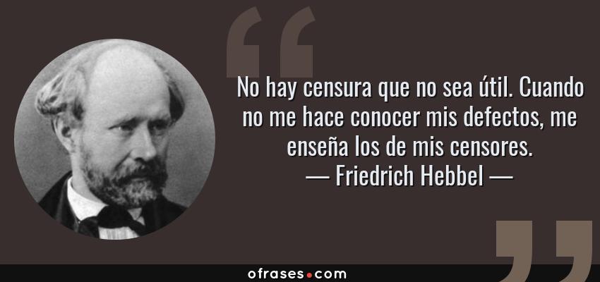 Frases de Friedrich Hebbel - No hay censura que no sea útil. Cuando no me hace conocer mis defectos, me enseña los de mis censores.