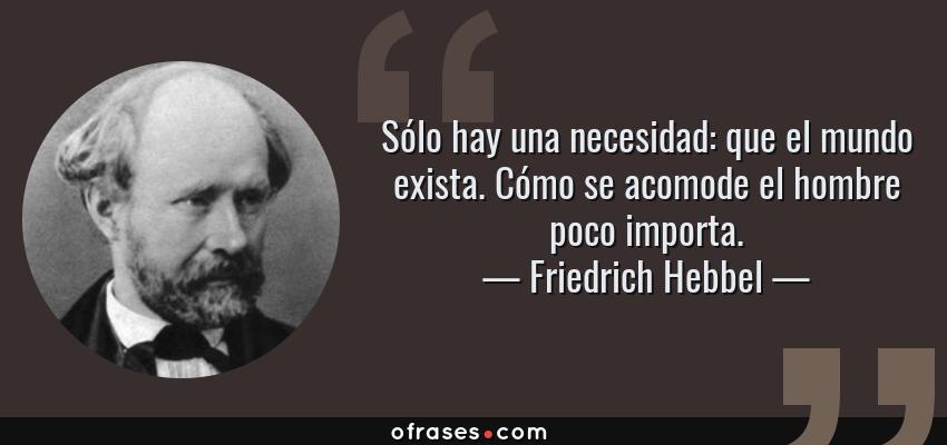 Frases de Friedrich Hebbel - Sólo hay una necesidad: que el mundo exista. Cómo se acomode el hombre poco importa.