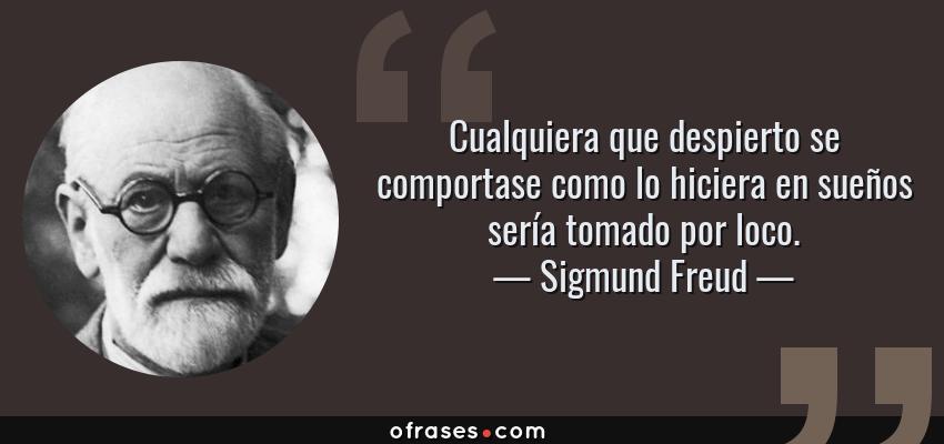 Frases de Sigmund Freud - Cualquiera que despierto se comportase como lo hiciera en sueños sería tomado por loco.