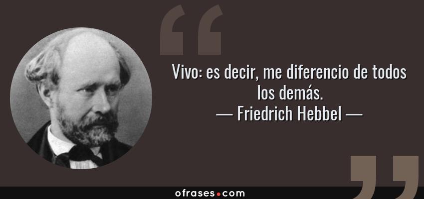 Frases de Friedrich Hebbel - Vivo: es decir, me diferencio de todos los demás.