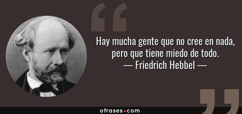 Frases de Friedrich Hebbel - Hay mucha gente que no cree en nada, pero que tiene miedo de todo.