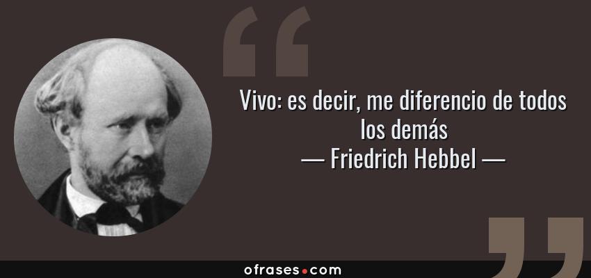 Frases de Friedrich Hebbel - Vivo: es decir, me diferencio de todos los demás