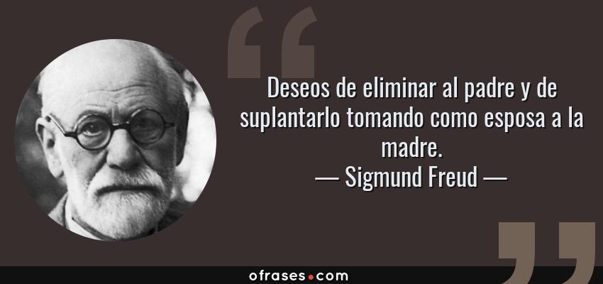 Frases de Sigmund Freud - Deseos de eliminar al padre y de suplantarlo tomando como esposa a la madre.