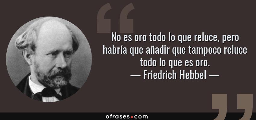 Frases de Friedrich Hebbel - No es oro todo lo que reluce, pero habría que añadir que tampoco reluce todo lo que es oro.