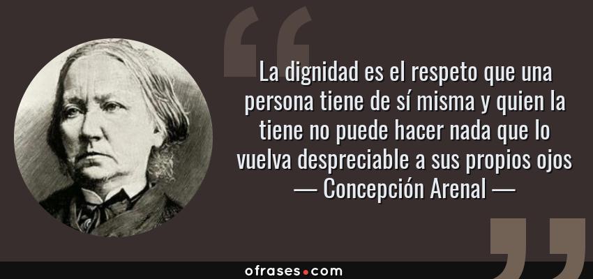 Frases de Concepción Arenal - La dignidad es el respeto que una persona tiene de sí misma y quien la tiene no puede hacer nada que lo vuelva despreciable a sus propios ojos