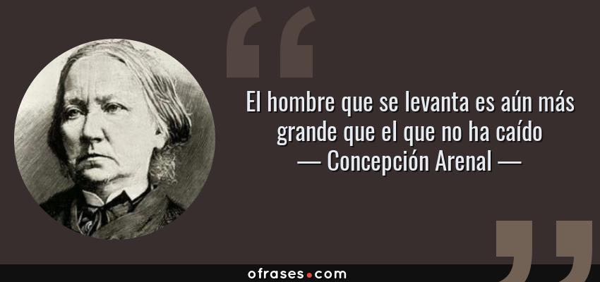 Frases de Concepción Arenal - El hombre que se levanta es aún más grande que el que no ha caído