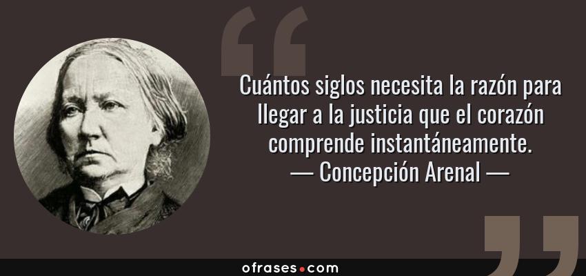 Frases de Concepción Arenal - Cuántos siglos necesita la razón para llegar a la justicia que el corazón comprende instantáneamente.