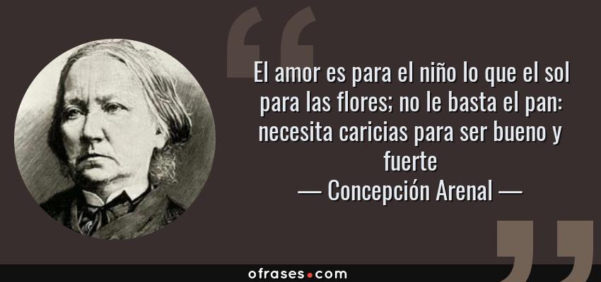 Frases de Concepción Arenal - El amor es para el niño lo que el sol para las flores; no le basta el pan: necesita caricias para ser bueno y fuerte