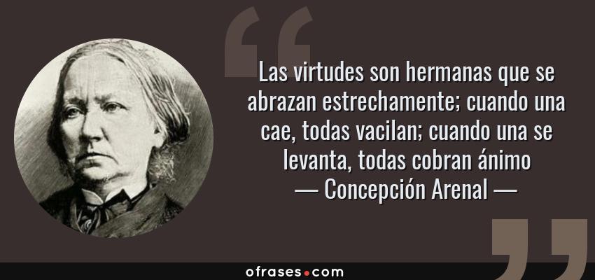 Frases de Concepción Arenal - Las virtudes son hermanas que se abrazan estrechamente; cuando una cae, todas vacilan; cuando una se levanta, todas cobran ánimo