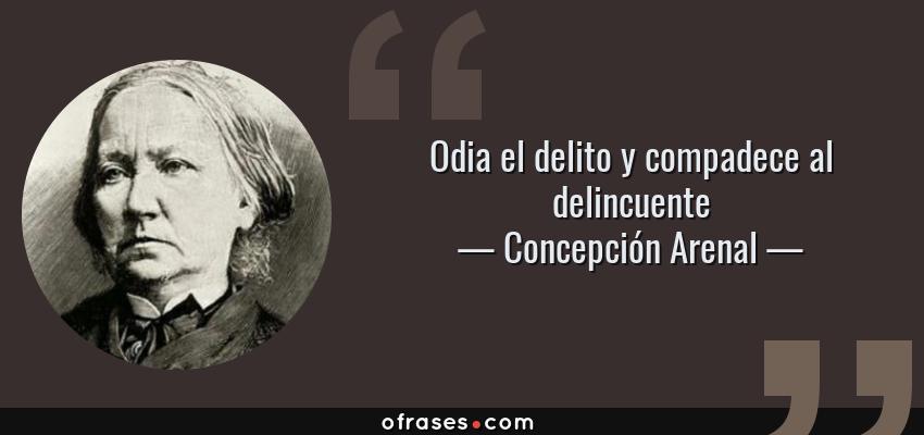 Frases de Concepción Arenal - Odia el delito y compadece al delincuente