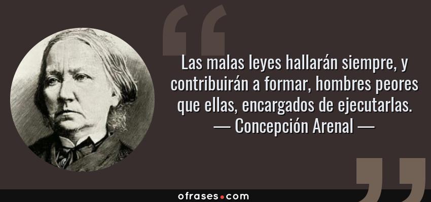 Frases de Concepción Arenal - Las malas leyes hallarán siempre, y contribuirán a formar, hombres peores que ellas, encargados de ejecutarlas.