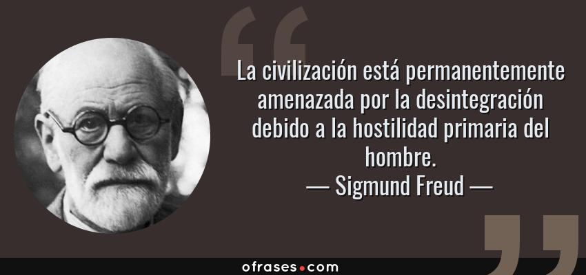 Frases de Sigmund Freud - La civilización está permanentemente amenazada por la desintegración debido a la hostilidad primaria del hombre.
