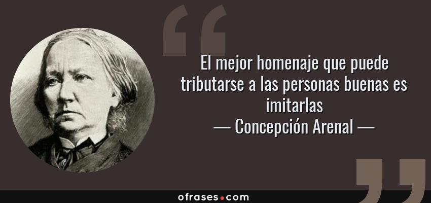 Frases de Concepción Arenal - El mejor homenaje que puede tributarse a las personas buenas es imitarlas