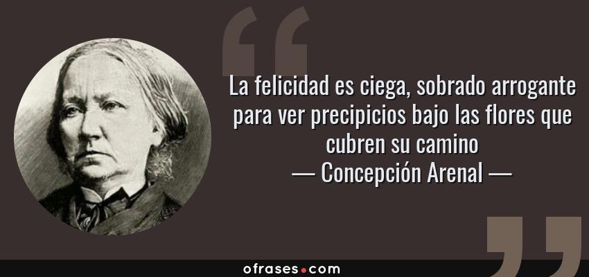 Frases de Concepción Arenal - La felicidad es ciega, sobrado arrogante para ver precipicios bajo las flores que cubren su camino