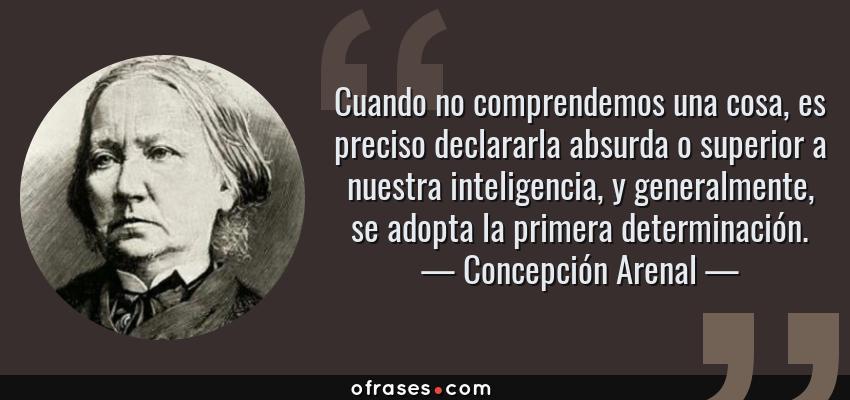 Frases de Concepción Arenal - Cuando no comprendemos una cosa, es preciso declararla absurda o superior a nuestra inteligencia, y generalmente, se adopta la primera determinación.