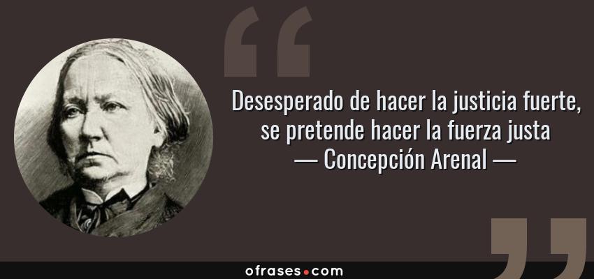Frases de Concepción Arenal - Desesperado de hacer la justicia fuerte, se pretende hacer la fuerza justa
