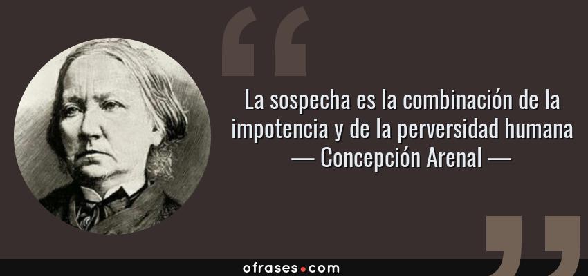 Frases de Concepción Arenal - La sospecha es la combinación de la impotencia y de la perversidad humana