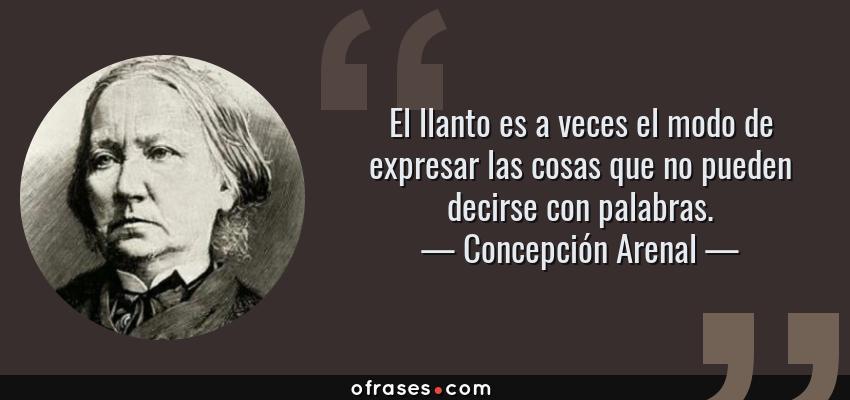 Frases de Concepción Arenal - El llanto es a veces el modo de expresar las cosas que no pueden decirse con palabras.