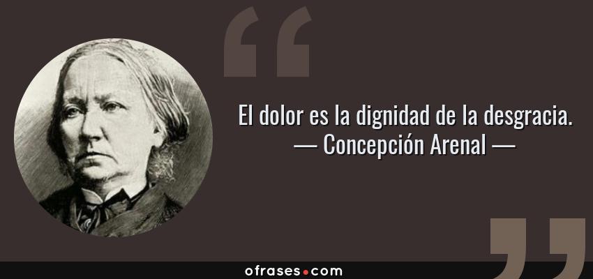 Frases de Concepción Arenal - El dolor es la dignidad de la desgracia.