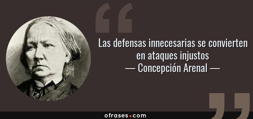 Frases de Concepción Arenal - Las defensas innecesarias se convierten en ataques injustos