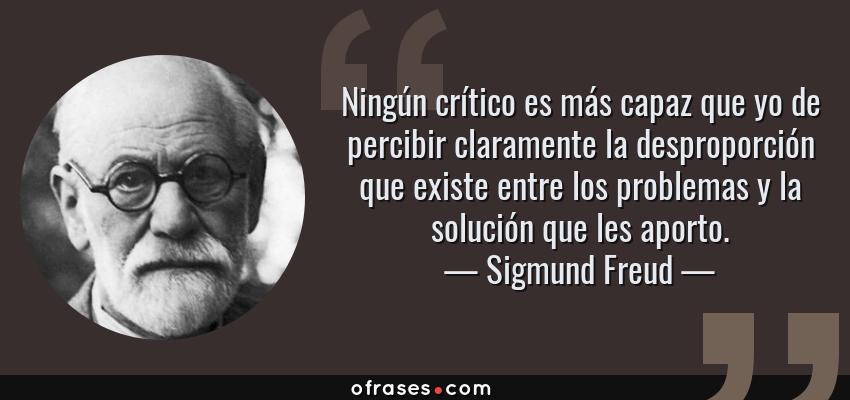 Frases de Sigmund Freud - Ningún crítico es más capaz que yo de percibir claramente la desproporción que existe entre los problemas y la solución que les aporto.