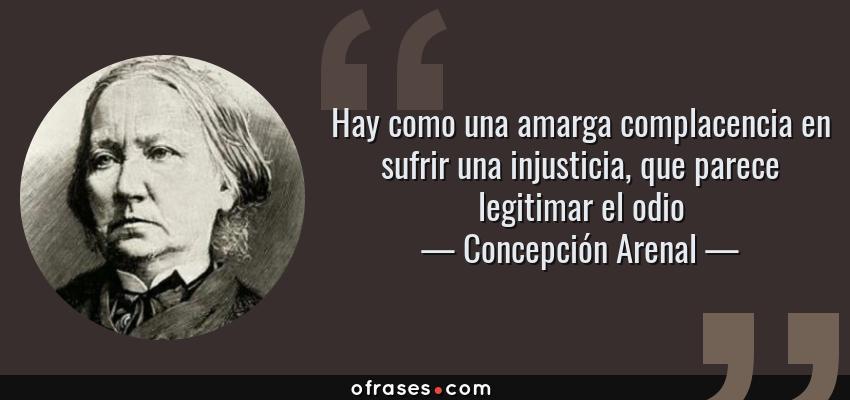 Frases de Concepción Arenal - Hay como una amarga complacencia en sufrir una injusticia, que parece legitimar el odio