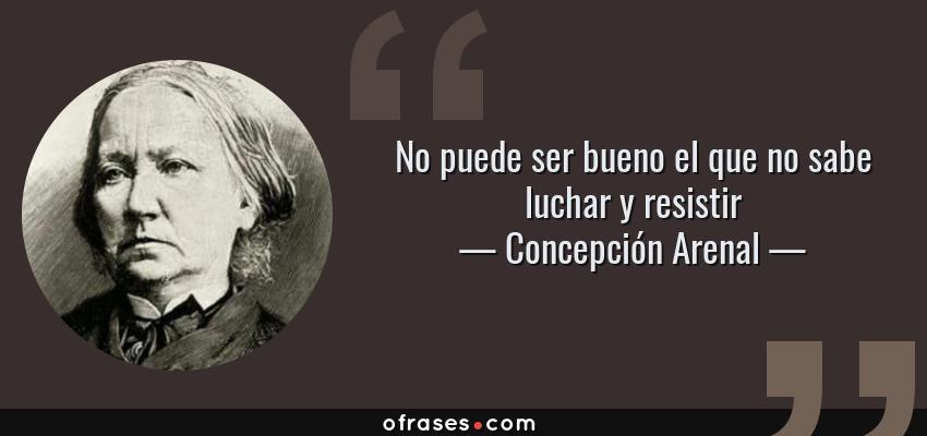 Frases de Concepción Arenal - No puede ser bueno el que no sabe luchar y resistir