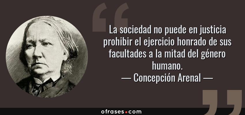 Frases de Concepción Arenal - La sociedad no puede en justicia prohibir el ejercicio honrado de sus facultades a la mitad del género humano.