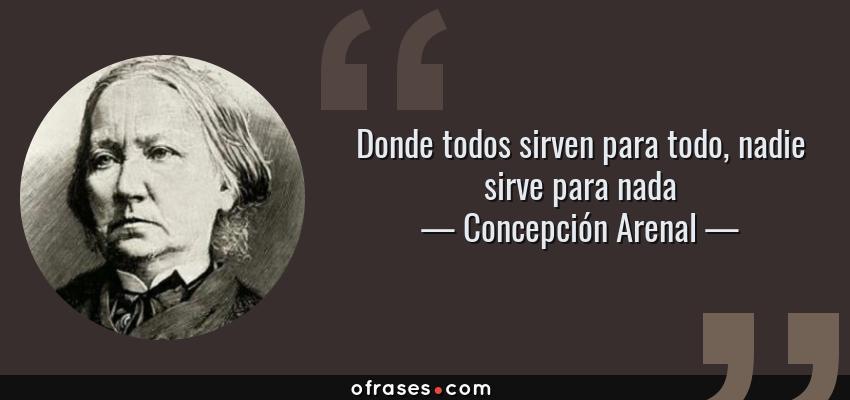 Frases de Concepción Arenal - Donde todos sirven para todo, nadie sirve para nada