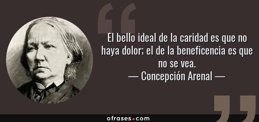 Frases de Concepción Arenal - El bello ideal de la caridad es que no haya dolor; el de la beneficencia es que no se vea.
