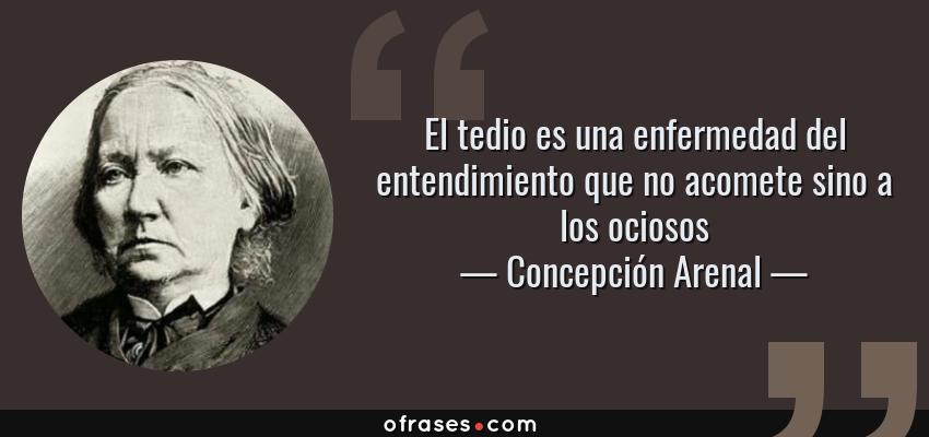 Frases de Concepción Arenal - El tedio es una enfermedad del entendimiento que no acomete sino a los ociosos