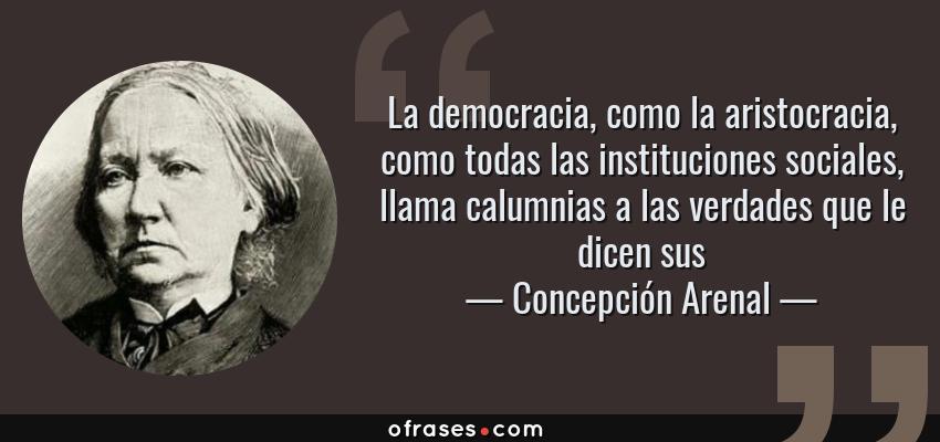 Frases de Concepción Arenal - La democracia, como la aristocracia, como todas las instituciones sociales, llama calumnias a las verdades que le dicen sus