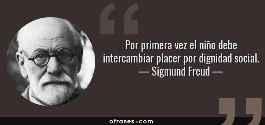 Frases de Sigmund Freud - Por primera vez el niño debe intercambiar placer por dignidad social.
