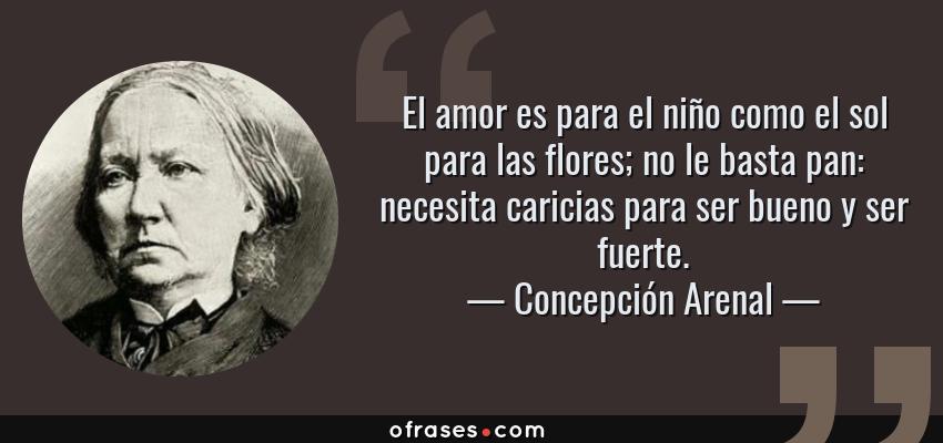 Frases de Concepción Arenal - El amor es para el niño como el sol para las flores; no le basta pan: necesita caricias para ser bueno y ser fuerte.