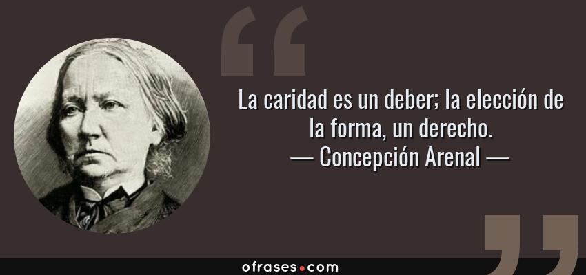 Frases de Concepción Arenal - La caridad es un deber; la elección de la forma, un derecho.