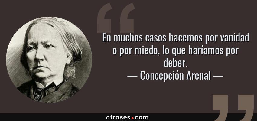 Frases de Concepción Arenal - En muchos casos hacemos por vanidad o por miedo, lo que haríamos por deber.