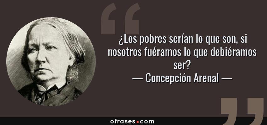 Frases de Concepción Arenal - ¿Los pobres serían lo que son, si nosotros fuéramos lo que debiéramos ser?
