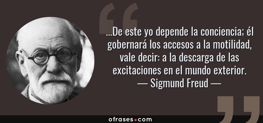 Frases de Sigmund Freud - ...De este yo depende la conciencia; él gobernará los accesos a la motilidad, vale decir: a la descarga de las excitaciones en el mundo exterior.