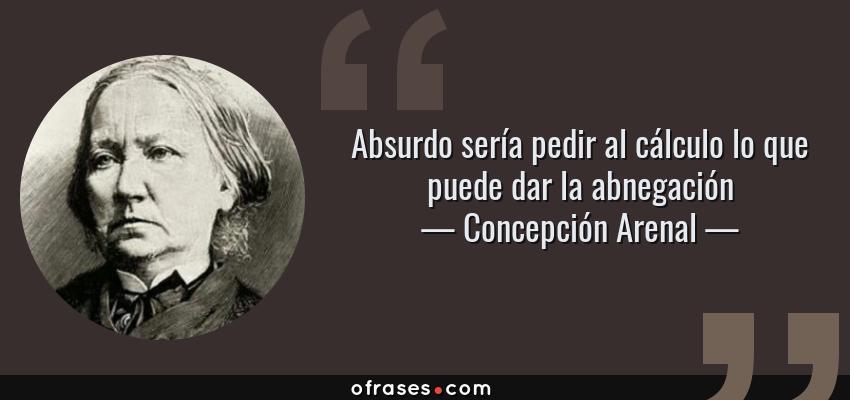 Frases de Concepción Arenal - Absurdo sería pedir al cálculo lo que puede dar la abnegación