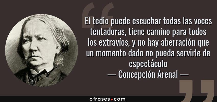 Frases de Concepción Arenal - El tedio puede escuchar todas las voces tentadoras, tiene camino para todos los extravíos, y no hay aberración que un momento dado no pueda servirle de espectáculo
