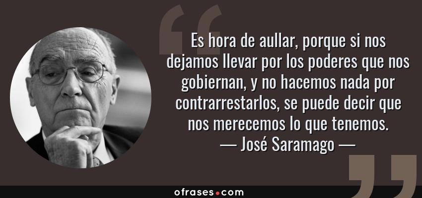 Frases de José Saramago - Es hora de aullar, porque si nos dejamos llevar por los poderes que nos gobiernan, y no hacemos nada por contrarrestarlos, se puede decir que nos merecemos lo que tenemos.