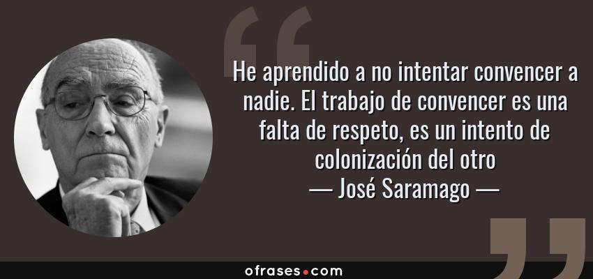 Frases de José Saramago - He aprendido a no intentar convencer a nadie. El trabajo de convencer es una falta de respeto, es un intento de colonización del otro