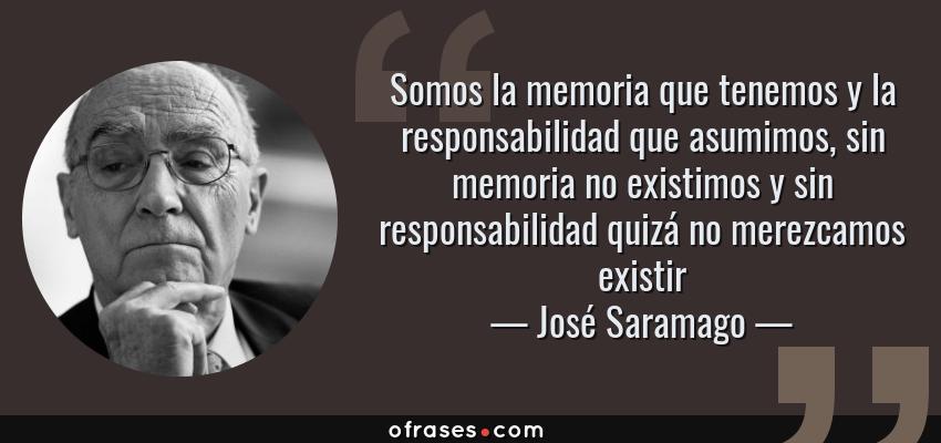 Frases de José Saramago - Somos la memoria que tenemos y la responsabilidad que asumimos, sin memoria no existimos y sin responsabilidad quizá no merezcamos existir
