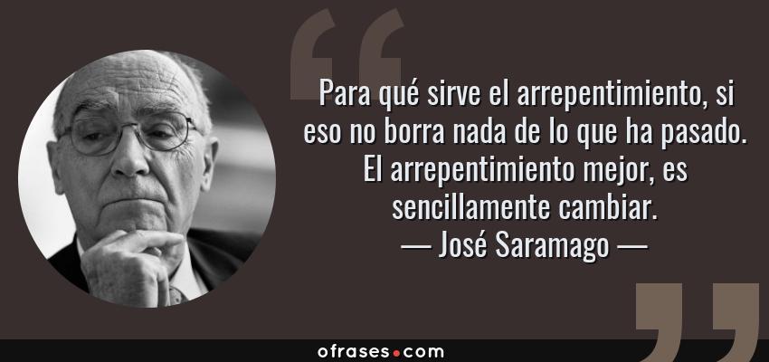 Frases de José Saramago - Para qué sirve el arrepentimiento, si eso no borra nada de lo que ha pasado. El arrepentimiento mejor, es sencillamente cambiar.