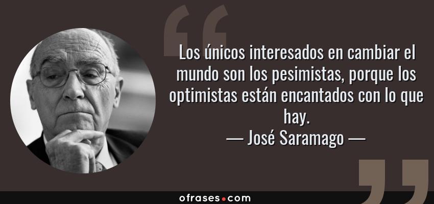 Frases de José Saramago - Los únicos interesados en cambiar el mundo son los pesimistas, porque los optimistas están encantados con lo que hay.