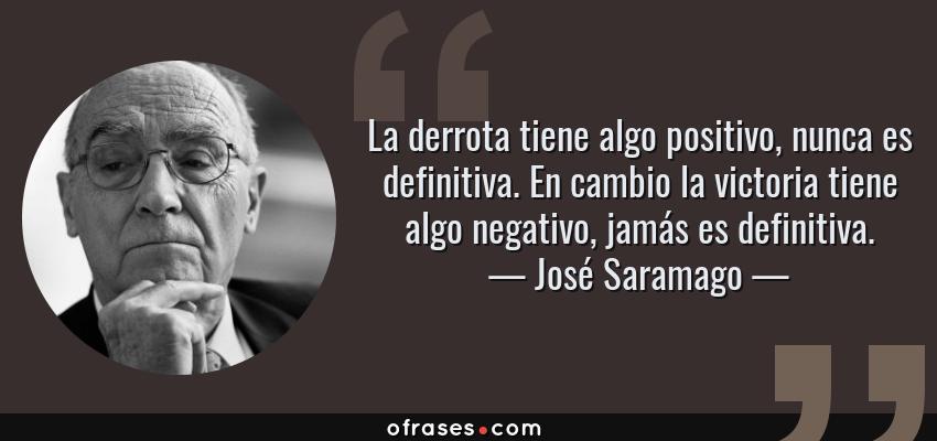 Frases de José Saramago - La derrota tiene algo positivo, nunca es definitiva. En cambio la victoria tiene algo negativo, jamás es definitiva.